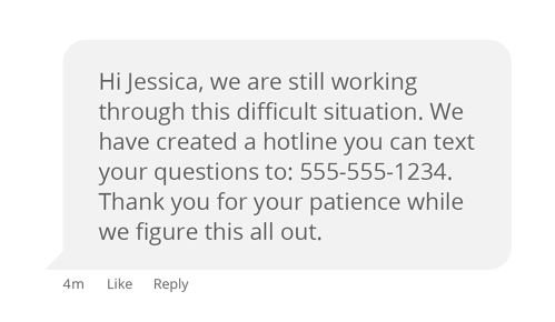 """text message that reads, """"Hi Jessica, we are still working through this difficult situation. We have created a hotline you can text your questions to: 555-555-1234. Thank you for your patience while we figure this all out."""""""