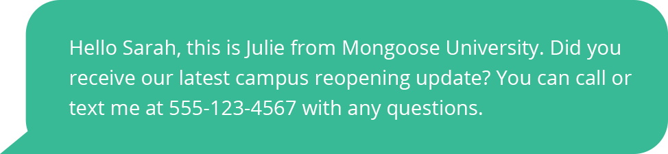 Hello Sarah, this is Julie from Mongoose University. Did you receive our latest campus reopening update? You can call or text me at 555-123-4567 with any questions.