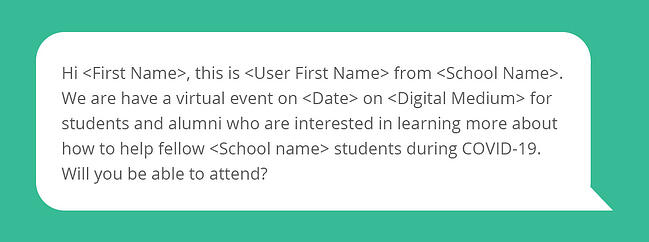 Hi <First Name>, this is <User First Name> from <School Name>. We are have a virtual event on <Date> on <Digital Medium> for students and alumni who are interested in learning more about how to help  fellow <School name> students during COVID-19. Will you be able to attend?